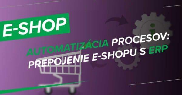 Automatizácia procesov – prepojenie e-shopu s informačným systémom (ERP) a dodávateľmi